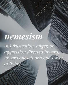 Nemesism (n) ..frustration, anger or aggression directed inward, toward oneself and one's way of living