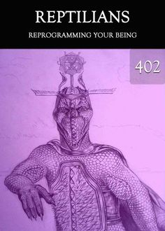 Reprogramming your Being - Reptilians - Part 402