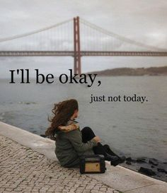 I'll be okay, just not today. Healing the soul takes time....