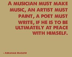 """""""A musician must make music, an artist must paint, a poet must write, if he is to be ultimately at peace with himself."""" - Abraham Maslow"""