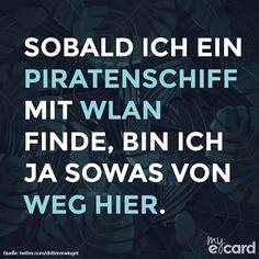 Sobald ich ein Piratenschiff mit WLAN finde, bin ich ja sowas von weg hier.