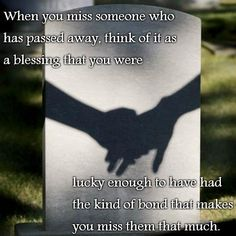 When you miss someone who has passed away, think of it as a blessing that you were lucky enough to have had the kind of bond that makes you miss them that much. I do.............❤️