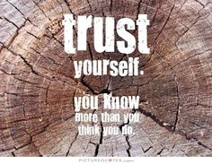 Trust yourself, you know more than you think you do. Picture Quotes.