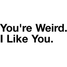 you're weird & I like it