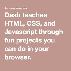 Dash teaches HTML, CSS, and Javascript through fun projects you can do in your browser.