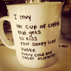 """""""I envy the cup of #coffee that gets to kiss your sleepy lips awake every cold and bitter morning."""""""