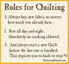 YES! Rules for Quilting~ personal favorite...always start a new one before the last one is finished.  No chance they'll take me to quilters prison- I do that so well.