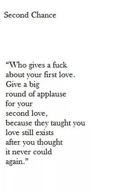 Second changes. Who gives a F about your first love? Give a big round of applause for your second love, because they taught you love still exists after you thought is never could again. <3