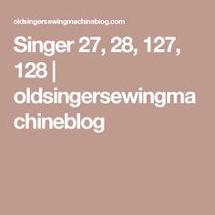 Singer 27, 28, 127, 128 | oldsingersewingmachineblog Old Singers, Vintage Sewing Machines, Knitting Patterns, Writing, Mom, Knit Patterns, Knitting Stitch Patterns, Being A Writer, Mothers