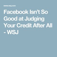 Facebook Isn't So Good at Judging Your Credit After All - WSJ