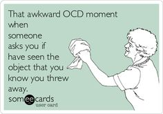 That awkward OCD moment when someone asks you if have seen the object that you know you threw away.