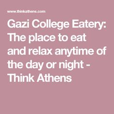 Gazi College Eatery: The place to eat and relax anytime of the day or night - Think Athens