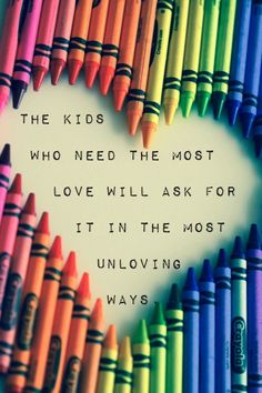 The kids Who need the most love Will ask for iT in the most unloving way