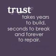Trust is one of the three most important aspects of a relationship.  The other two are respect and love.