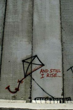 "A tribute to Maya Angelou from her poem ""Still I Rise"" sprayed by Palestinians on Israel's Apartheid Wall... Awesomeness right there! ""You may write me down in history with your bitter, twisted lies. You may tread me in the very dirt, but still, like dust, I'll rise."""