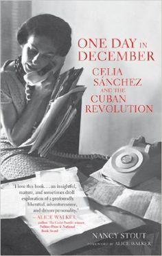 One Day in December: Celia Sánchez and the Cuban Revolution: Nancy Stout, Alice Walker: 9781583673171: Amazon.com: Books