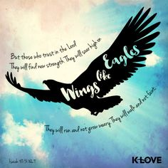 K-LOVE's Encouraging Word. But those who trust in the LORD will find new strength. They will soar high on wings like eagles. They will run and not grow weary. They will walk and not faint. Isaiah 40:31 NLT