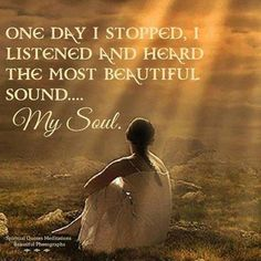 One day I stopped ~ I listened ~ and heard the most beautiful sound ~ my Soul ༺♡༻