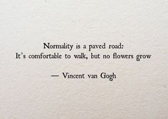 "Vincent Van Gogh: ""Normality is a paved road: It's comfortable to walk, but no flowers grow."""
