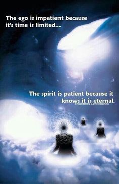 The ego is impatient because it's time is limited .. the spirit is patient because it knows it is eternal ..: