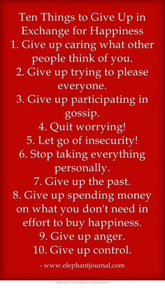 Ten Things to Give Up in Exchange for Happiness 1. Give up caring what other people think of you. 2. Give up trying to please everyone. 3. Give up participating in gossip. 4. Quit worrying! 5. Let go of insecurity! 6. Stop taking everything personally. 7. Give up the past. 8. Give up spending money on what you don't need in effort to buy happiness. 9. Give up anger. 10. Give up control.❤️☀️