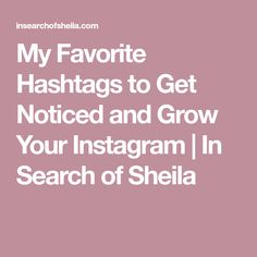 My Favorite Hashtags to Get Noticed and Grow Your Instagram | In Search of Sheila