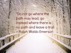 """""""Do not go where the path may lead, go instead where there is no path and leave a trail ~ Ralph Waldo Emerson"""
