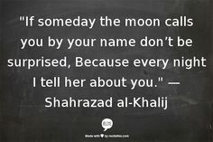 """""""if the moon calls You ..by your name don't be surprised. ...Because every night I tell her about You."""" ~Shahrazad Al-Khalij   ...every single night."""