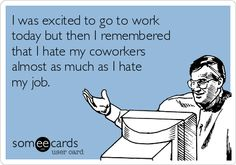 free and funny workplace ecard i was excited to go to work today but then i remembered that i hate my coworkers almost as much as i hate my job - I Hate My Boss I Hate My Job