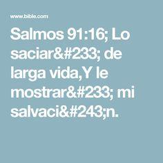 Salmos 91:16; Lo saciaré de larga vida,Y le mostraré mi salvación. Bible, Psalm 91, Reading, Life, Biblia, Books Of Bible, The Bible