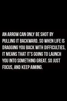 Uma flecha só consegue ser atirada sendo puxada para trás.  Portanto, quando estiver enfrentando dificuldades na vida isso significa que você está sendo preparado para ser lançado para algo grande.  Portanto, não perca o foco, continue trabalhando!!!
