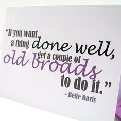 Bette Davis~ And only Bette would say it. Spoke her truth no matter the outcome. I respect that quality in her...