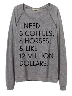 Now back in stock! I Need 3 Coffees, 6 Horses, & Like 12 Million Dollars™ You need all of these, but first you need this tee! Crafted from Eco Jersey triblend, this soft and versatile long sleeve pull