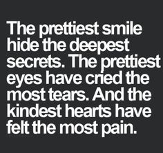 The prettiest smile hide the deepest secrets. The prettiest eyes have cried the most tears. And the kindest hearts have felt the most pain.