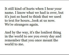 It still kind of hurts when I hear your name. I know what we had is over, but its just hard to think that we used to text for hours...look at us now. We're strangers again.  And by the way, its the loneliest thing in the world to see you every day and remember that you once meant the world to me.
