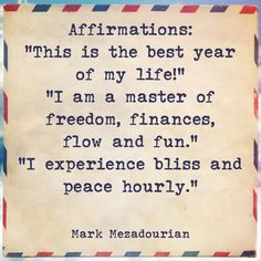"""Affirmations: """"This is the best year of my life!"""" """"I am a master of freedom, finances, flow and fun."""" """"I experience bliss and peace hourly."""""""