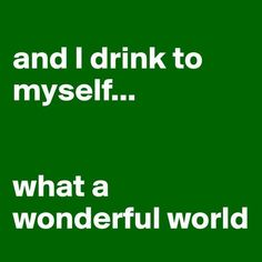 Funny that's what I always think when I'm drinking What A Wonderful World, What Do You Mean, Drinking Quotes, Wine Quotes, I Love To Laugh, Just For Laughs, Wonders Of The World, Laugh Out Loud, The Funny