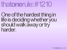 One of the hardest things in life is deciding whether you should walk away or try harder.