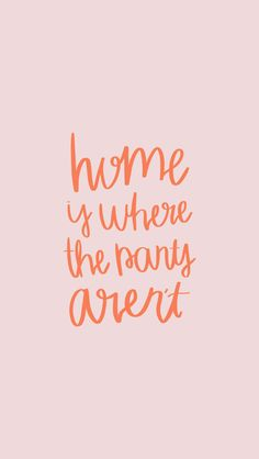 Home is where the pants aren't am I right?