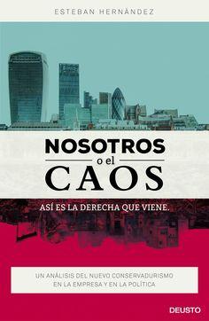 Nosotros o el caos : así es la derecha que viene, un análisis del nuevo conservadurismo en la empresa y en la política / Esteban Hernández.    Deusto, 2015