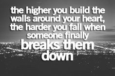 ...the faster you shatter when they break every piece of your heart, the longer it takes to rebuild your walls, and the stronger they will become.