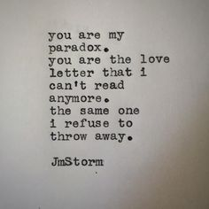 You are my paradox... you are the love letter I can't read anymore. The same one I refuse to throw away... - JmStorm