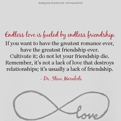 """Endless love is fueled by endless friendship. If you want to have the greatest romance ever, have the greatest friendship ever. Cultivate it; do not let your friendship die. Remember, it's not a lack of love that destroys relationships; it's usually a lack of friendship."" - Steve Maraboli #quote"