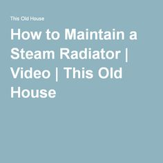How to Maintain a Steam Radiator | Video | This Old House