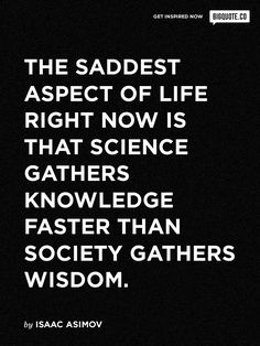 The saddest aspect of life right now is that science gathers knowledge faster than society gathers wisdom Wise Quotes, Quotes To Live By, Science Fiction Authors, Fiction Books, Isaac Asimov, Knowledge Quotes, Inspirational Thoughts, Note To Self, Motivation Inspiration