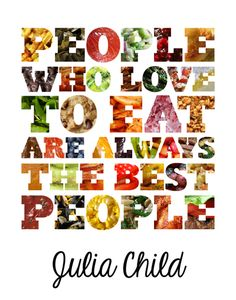 """People who love to eat are always the best people.""-Julia Child"