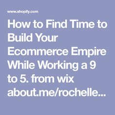 How to Find Time to Build Your Ecommerce Empire While Working a 9 to 5.     from wix     about.me/rochellefoles  23 Nov 17