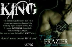 ☆★☆ KING ☆★☆   T.m. Frazier  June 15  Summary  Homeless, hungry and desperate enough to steal... DOE has no memories of who she is or where she comes from.  A notorious career criminal just released from prison... KING is someone you don't want to cross unless you're prepared to pay him back in blood, sweat, pu$$y or a combination of all three.  King's future hangs in the balance. Doe's is written in her past. When they come crashing together, they will have to learn that sometimes in order…