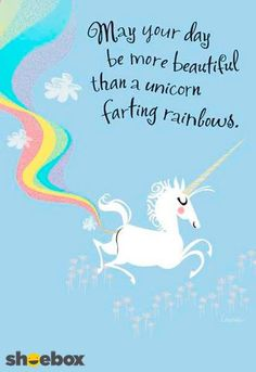 May your day be more beuatiful than a unicorn farting rainbows.