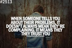 """When someone tells you about their problems, it doesn't always mean they're complaining. It means they trust you."" ~Unknown"